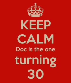 Poster: KEEP CALM Doc is the one turning 30