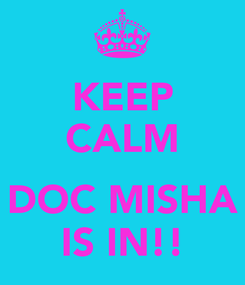 Poster: KEEP CALM  DOC MISHA IS IN!!