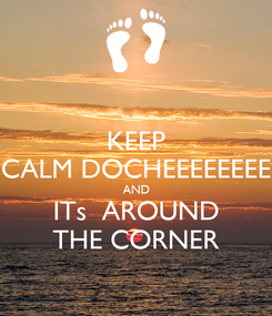 Poster: KEEP CALM DOCHEEEEEEEE AND ITs  AROUND THE CORNER