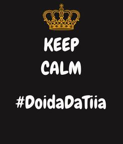 Poster: KEEP CALM  #DoidaDaTiia