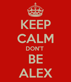 Poster: KEEP CALM DON'T  BE ALEX