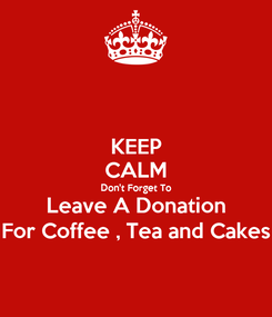 Poster: KEEP CALM Don't Forget To Leave A Donation For Coffee , Tea and Cakes