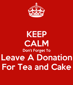 Poster: KEEP CALM Don't Forget To Leave A Donation For Tea and Cake