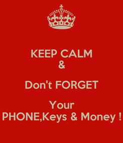 Poster: KEEP CALM & Don't FORGET Your PHONE,Keys & Money !