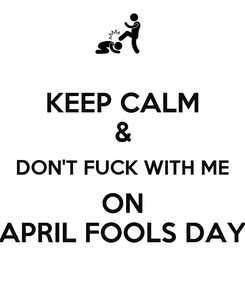 Poster: KEEP CALM & DON'T FUCK WITH ME ON APRIL FOOLS DAY