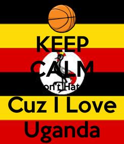 Poster: KEEP CALM Don't Hate  Cuz I Love Uganda