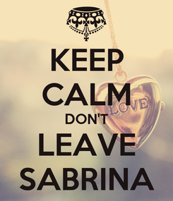 Poster: KEEP CALM DON'T LEAVE SABRINA
