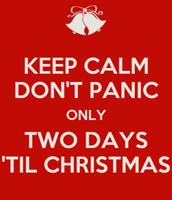 Poster: KEEP CALM DON'T PANIC ONLY TWO DAYS 'TIL CHRISTMAS