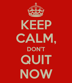 Poster: KEEP CALM, DON'T QUIT NOW