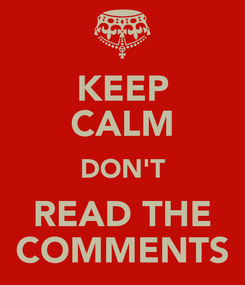 Poster: KEEP CALM DON'T READ THE COMMENTS
