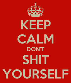 Poster: KEEP CALM DON'T SHIT YOURSELF