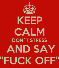 "Poster: KEEP CALM DON´T STRESS  AND SAY ""FUCK OFF"""