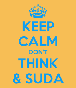 Poster: KEEP CALM DON'T THINK & SUDA