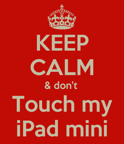 Poster: KEEP CALM & don't  Touch my iPad mini