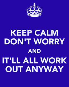 Poster: KEEP CALM DON'T WORRY AND IT'LL ALL WORK OUT ANYWAY