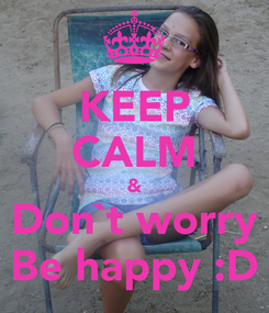 Poster: KEEP CALM & Don`t worry Be happy :D