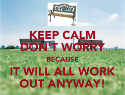 Poster: KEEP CALM DON'T WORRY BECAUSE IT WILL ALL WORK OUT ANYWAY!