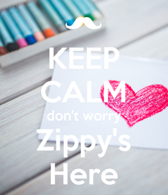 Poster: KEEP CALM don't worry Zippy's Here