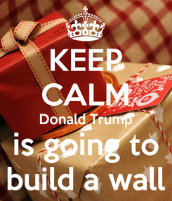 Poster: KEEP CALM Donald Trump is going to build a wall