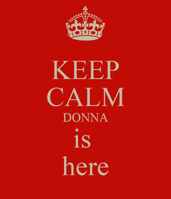 Poster: KEEP CALM DONNA is  here