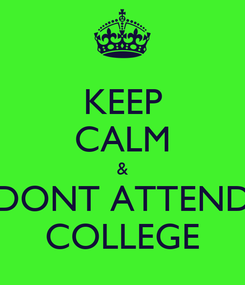 Poster: KEEP CALM & DONT ATTEND COLLEGE
