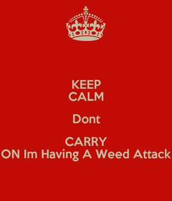 Poster: KEEP CALM Dont CARRY ON Im Having A Weed Attack