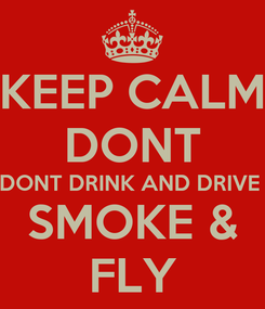Poster: KEEP CALM DONT DONT DRINK AND DRIVE  SMOKE & FLY
