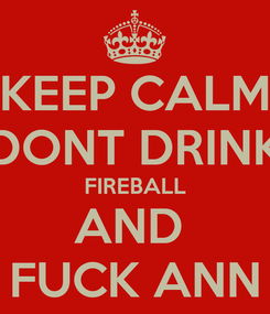 Poster: KEEP CALM DONT DRINK FIREBALL AND  FUCK ANN