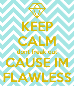 Poster: KEEP CALM dont freak out CAUSE IM FLAWLESS