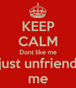 Poster: KEEP CALM Dont like me just unfriend me