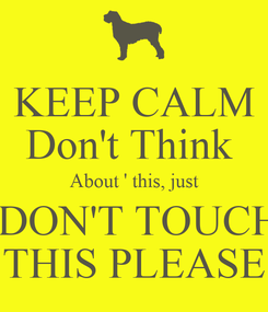 Poster: KEEP CALM Don't Think  About ' this, just  DON'T TOUCH THIS PLEASE