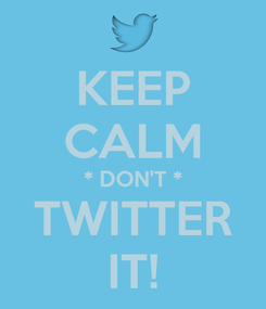 Poster: KEEP CALM * DON'T * TWITTER IT!