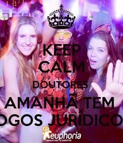 Poster: KEEP CALM DOUTORES  AMANHÃ TEM  JOGOS JURÍDICOS