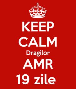 Poster: KEEP CALM Dragilor AMR 19 zile