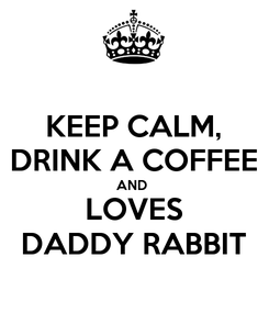 Poster: KEEP CALM, DRINK A COFFEE AND  LOVES DADDY RABBIT