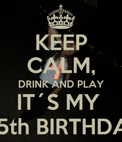 Poster: KEEP CALM, DRINK AND PLAY IT´S MY   25th BIRTHDAY