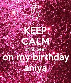Poster: KEEP CALM drink beer on my birthday aniya