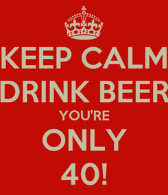 Poster: KEEP CALM DRINK BEER YOU'RE ONLY 40!