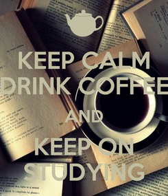 Poster: KEEP CALM DRINK COFFEE AND KEEP ON STUDYING