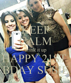 Poster: KEEP CALM drink it up HAPPY 21ST  BDAY SUSIE
