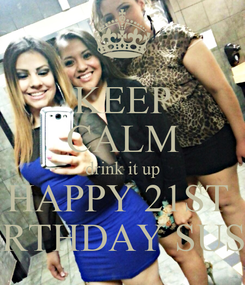 Poster: KEEP CALM drink it up HAPPY 21ST  BIRTHDAY SUSIE