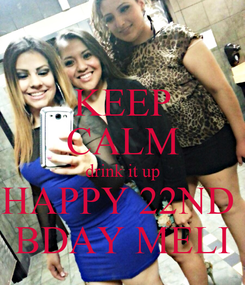 Poster: KEEP CALM drink it up HAPPY 22ND  BDAY MELI