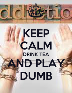 Poster: KEEP CALM DRINK TEA AND PLAY DUMB