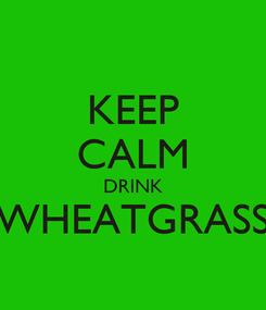 Poster: KEEP CALM DRINK WHEATGRASS