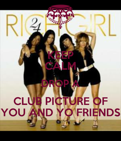 Poster: KEEP CALM DROP A CLUB PICTURE OF YOU AND YO FRIENDS