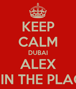 Poster: KEEP CALM DUBAI ALEX IS IN THE PLACE