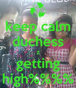 Poster: keep calm duchess z getting high%%%%