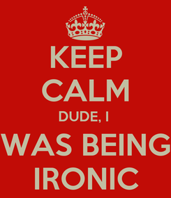 Poster: KEEP CALM DUDE, I  WAS BEING IRONIC