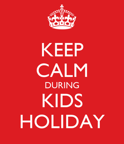 Poster: KEEP CALM DURING KIDS HOLIDAY