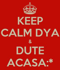 Poster: KEEP CALM DYA & DUTE ACASA:*